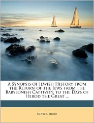 A Synopsis of Jewish History from the Return of the Jews from the Babylonish Captivity, to the Days of Herod the Great. - Henry A. Henry