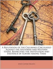 A Refutation of the Calumnies Circulated Against the Southern and Western States, Respecting the Institution and Existence of Slavery Among Them - Edwin Clifford Holland