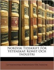 Nordisk Tidskrift F r Vetenskap, Konst Och Industri - Letterstedtska F reningen F Industri