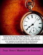 Maubert de Gouvest, Jean Henri: Lettres du chevalier Robert Talbot [pseud.] de la suite du duc de Bedford à Paris en 1762 : sur la France comme elle est dans ses divers départments : avec nombre de particularités intéressantes touchant ses hommes en