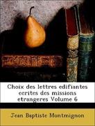 Montmignon, Jean Baptiste: Choix des lettres edifiantes ecrites des missions etrangeres Volume 6