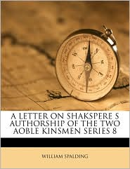 A LETTER ON SHAKSPERE S AUTHORSHIP OF THE TWO AOBLE KINSMEN SERIES 8 - William Spalding