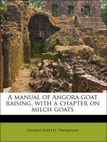 A manual of Angora goat raising, with a chapter on milch goats