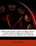 Laborde, Léon: Notice des émaux, bijoux et objets divers exposés dans les galeries du Musée du Louvre, par M. de Laborde. lre [-2e] ptie