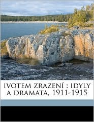 ivotem zrazen: idyly a dramata, 1911-1915 - Josef Svatopluk Machar