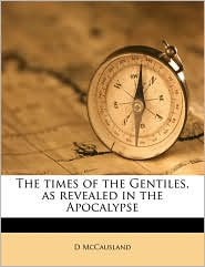 The times of the Gentiles, as revealed in the Apocalypse - D McCausland