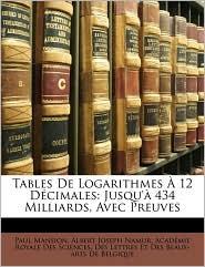 Tables De Logarithmes 12 D cimales: Jusqu' 434 Milliards, Avec Preuves - Paul Mansion, Albert Joseph Namur, Created by Des Lettr Acad mie Royale Des Sciences