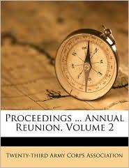 Proceedings. Annual Reunion, Volume 2 - Created by Arm Twenty-Third Army Corps Association
