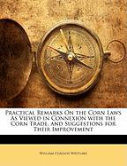 Practical Remarks on the Corn Laws as Viewed in Connexion with the Corn Trade, and Suggestions for Their Improvement