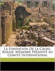 La Fondation de La Croix-Rouge: Mmoire Prsent Au Comit International - Gustave Moynier