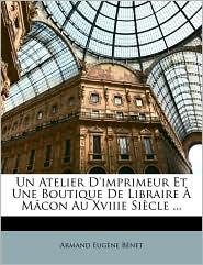 Un Atelier D'imprimeur Et Une Boutique De Libraire M con Au Xviiie Si cle. - Armand Eug ne B net