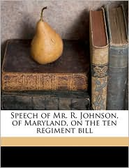 Speech of Mr. R. Johnson, of Maryland, on the ten regiment bill - Reverdy Johnson