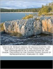 Speech of Horace Mann, of Massachusetts, on the subject of slavery in the territories, and the consequences of a dissolution of the Union. Delivered in the United States House of Representatives, February 15, 1850 - Horace Mann