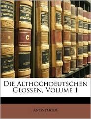 Die Althochdeutschen Glossen, Volume 1 - Anonymous