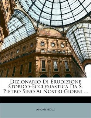 Dizionario Di Erudizione Storico-Ecclesiastica Da S. Pietro Sino Ai Nostri Giorni.