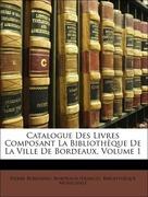 Bernadau, Pierre;Bordeaux (France). Bibliothèque Municipale: Catalogue Des Livres Composant La Bibliothèque De La Ville De Bordeaux, Volume 1