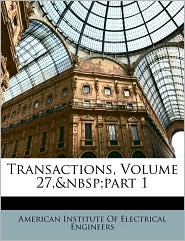 Transactions, Volume 27,part 1 - Created by American Institute American Institute Of Electrical Enginee
