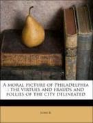 B, Lord: A moral picture of Philadelphia : the virtues and frauds and follies of the city delineated