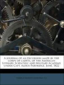 A journal of an excursion made by the corps of cadets, of the American Literary, Scientific and Military Academy, under Capt. Alden Partridge. Jun... - Nabu Press