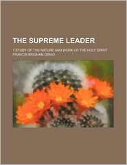 The Supreme Leader; 1 Study Of The Nature And Work Of The Holy Spirit - Francis Brigham Denio