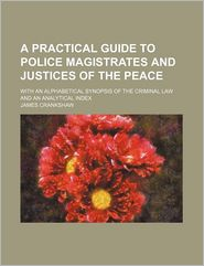 A Practical Guide To Police Magistrates And Justices Of The Peace; With An Alphabetical Synopsis Of The Criminal Law And An Analytical Index - James Crankshaw