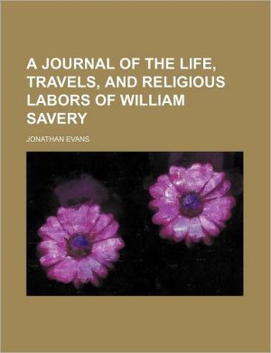 A Journal Of The Life, Travels, And Religious Labors Of William Savery - Jonathan Evans