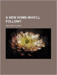 A New Home-Who'll Follow? - Mrs Mary Clavers