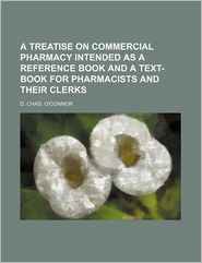 A Treatise On Commercial Pharmacy Intended As A Reference Book And A Text-Book For Pharmacists And Their Clerks - D. Chas. O'Connor