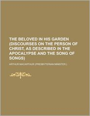 The Beloved In His Garden (Discourses On The Person Of Christ, As Described In The Apocalypse And The Song Of Songs). - Arthur Macarthur