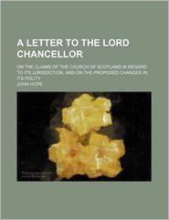 A Letter to the Lord Chancellor; On the Claims of the Church of Scotland in Regard to Its Jurisdiction, and on the Proposed Changes in Its Polity - John Hope