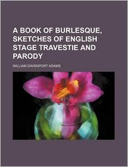 A Book of Burlesque, Sketches of English Stage Travestie and Parody - William Davenport Adams