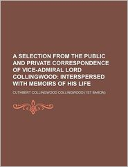 A Selection From The Public And Private Correspondence Of Vice-Admiral Lord Collingwood; Interspersed With Memoirs Of His Life - Cuthbert Collingwood Collingwood