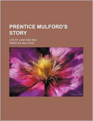 Prentice Mulford's Story; Life By Land And Sea - Prentice Mulford