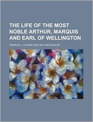The Life Of The Most Noble Arthur, Marquis And Earl Of Wellington - Francis L. Clarke