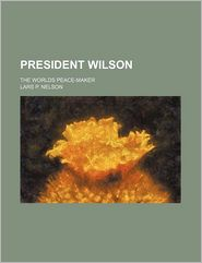 President Wilson; The Worlds Peace-Maker - Lars P. Nelson