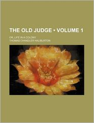 The Old Judge (Volume 1); Or, Life In A Colony - Thomas Chandler Haliburton