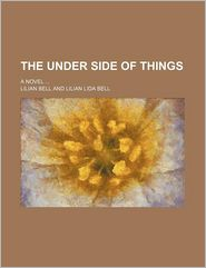 The Under Side Of Things; A Novel - Lilian Bell