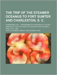 The Trip Of The Steamer Oceanus To Fort Sumter And Charleston, S. C.; Comprising The Programme Of Exercises At The Re-Raising Of The Flag Over
