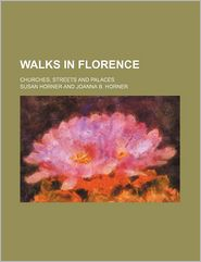 Walks in Florence; Churches, Streets and Palaces - Susan Horner