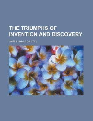 The Triumphs of Invention and Discovery - James Hamilton Fyfe