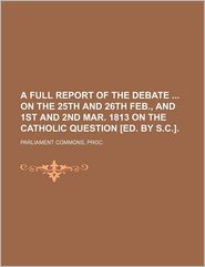 A Full Report Of The Debate On The 25th And 26th Feb., And 1st And 2nd Mar. 1813 On The Catholic Question [Ed. By S.C.]. - Parliament Commons, Proc Parliament Commons