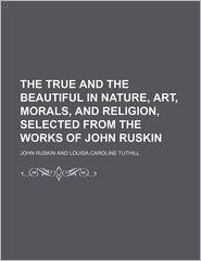 The True And The Beautiful In Nature, Art, Morals, And Religion, Selected From The Works Of John Ruskin - John Ruskin