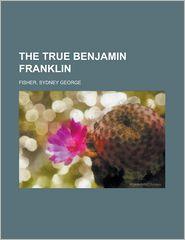 The True Benjamin Franklin - Sydney George Fisher