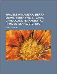 Travels in Madeira, Sierra Leone, Teneriffe, St. Jago, Cape Coast, Fernando Po, Princes Island, Etc. Etc