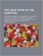 The True State Of The Question; Whether Admissibility Of Romanists To The Higher Offices Of The State, By Themselves Termed Catholic - Joseph Spearing