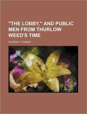 The Lobby, And Public Men From Thurlow Weed's Time - Hudson C. Tanner