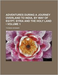 Adventures During a Journey Overland to India, by Way of Egypt, Syria and the Holy Land (Volume 1) - Thomas Skinner