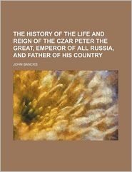 The History Of The Life And Reign Of The Czar Peter The Great, Emperor Of All Russia, And Father Of His Country - John Bancks