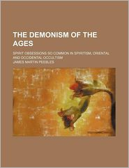 The Demonism Of The Ages; Spirit Obsessions So Common In Spiritism, Oriental And Occidental Occultism - James Martin Peebles