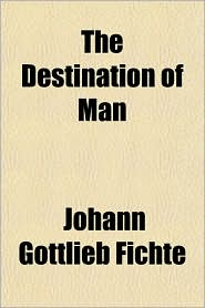 The Destination of Man - Johann Gottlieb Fichte